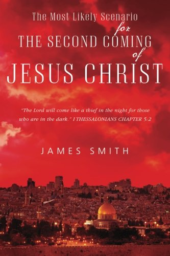 The Most Likely Scenario for The Second Coming of Jesus Christ: James Smith