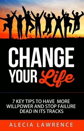 9781514226346: Change Your Life: 7 Key Tips to Have More Willpower and Stop Failure (Book 1) (Volume 1)