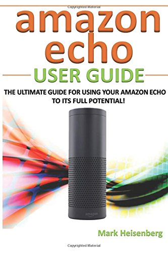 9781514229897: Amazon Echo User Guide: The Ultimate Guide For Using Your Amazon Echo To Its Full Potential!