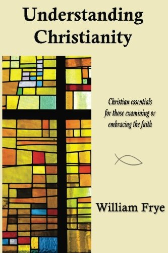 Understanding Christianity: Christian essentials for those examining or embracing the faith.: ...