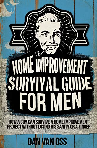 Home Improvement Survival Guide for Men: How a Guy Can Survive a Home Improvement Project Without ...