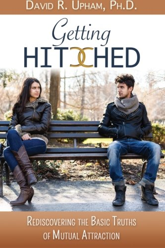 Getting Hitched: Rediscovering the Basic Truths of Mutual Attraction: David R. Upham