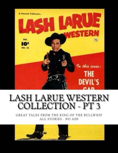 9781514253014: Lash LaRue Western Collection - Pt 3: Great Tales From The King Of The Bullwhip -- All Stories -- No Ads