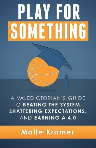 9781514257036: Play For Something: A Valedictorian's Guide to Beating the System, Shattering Expectations, and Earning a 4.0