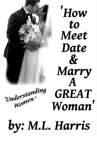 9781514258217: How To Meet, Date & Marry A Great Woman: Understanding Women