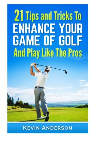 9781514268582: 21 Tips & Tricks To Enhance Your Game Of Golf And Play Like The Pros (golf swing, golf putt, lifetime sports, chip shots, pitch shots, golf basics)