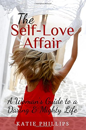 The Self-Love Affair: A Woman's Guide To A Daring & Mighty Life: Katie Phillips