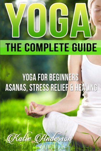 9781514275207: Yoga: The Complete Guide: Yoga For Beginners, Asanas, Stress Relief And Healing (Yoga For Beginners, Yoga For Weight Loss, Yoga Book, Yoga Poses, Asanas, Zen, Mindfulness) (Volume 1)
