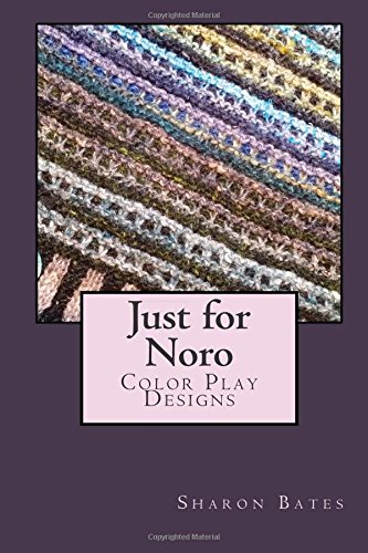 Just for Noro: Color Play Designs (Volume 1): Sharon Bates