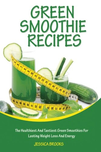 9781514281765: Green Smoothie Recipes: The Healthiest And Tastiest Green Smoothies For Lasting Weight Loss And Energy (Smoothies, Vegetarian, Vegan, Green Smoothies, Smoothie Recipes, Juicing, Smoothie Cookbook)