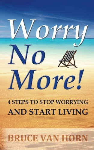 Worry No More! 4 Steps to Stop Worrying and Start Living: Bruce Van Horn