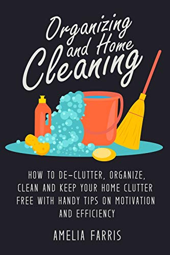 9781514284506: Organizing and Home Cleaning: How to De-clutter, Organize, Clean and Keep Your Home Clutter Free with Handy Tips on Motivation and Efficiency