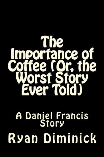 9781514285534: The Importance of Coffee (Or, The Worst Story Ever Told): A Daniel Francis Story (A Work in Progress) (Volume 1)