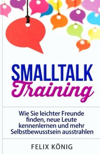 9781514287323: Smalltalk Training: Wie Sie leichter Freunde finden, neue Leute kennenlernen und mehr Selbstbewusstsein ausstrahlen (Small Talk, Kennenlernen, ... Phobie) (Volume 1) (German Edition)