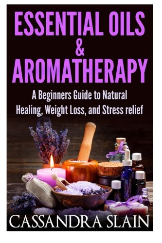 Essential Oils & Aromatherapy: Beginners Guide to Natural Healing, Weight Loss, and Stress ...