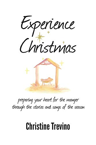 Experience Christmas: Preparing Your Heart for the Manger Through the Stories and Songs of the ...