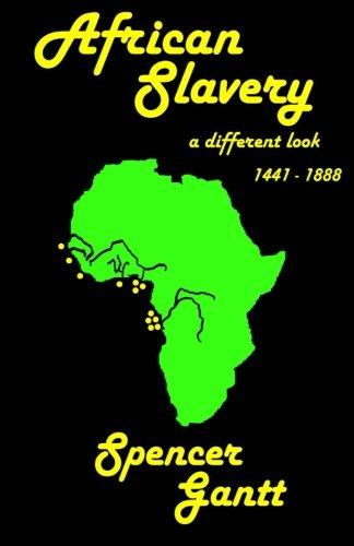 AFRICAN SLAVERY a different look 1441 - 1888: Gantt, Spencer