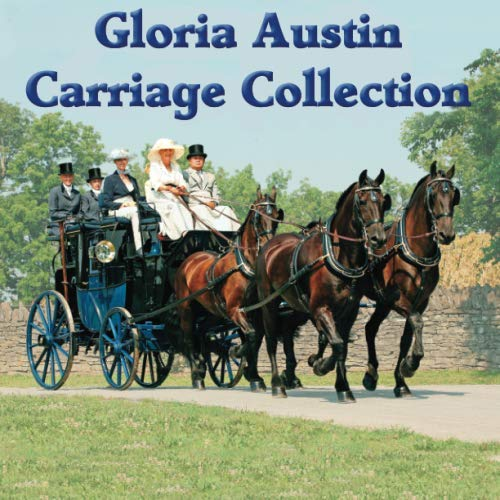 The Gloria Austin Carriage Collection: From Road Cart to Full State Carriage: Gloria Austin