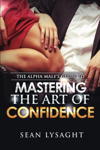 The Alpha Male's Guide to Mastering the Art of Confidence: Sean Lysaght