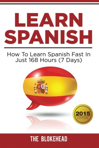 9781514312889: Learn Spanish : How To Learn Spanish Fast In Just 168 Hours (7 Days) (The Blokehead Success Series)