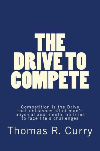 9781514318324: The Drive to Compete: Competition is the Drive that unleashes all of man's physical and mental abilities to face life's challenges: The Drive to ... mental abilities to face life's challenges