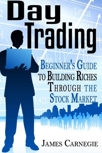 Day Trading: Beginner's Guide to Building Riches Through the Stock Market: James Carnegie