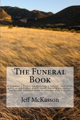 9781514326688: The Funeral Book: A beginner's Primer on planning a funeral, cremation, party or other post-death event. Embalming, caskets, vaults and assorted items to procure after a death.
