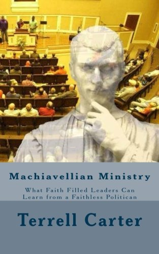 9781514331866: Machiavellian Ministry: What Faith Filled Leaders Can Learn from a Faithless Politician