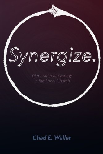 Synergize: Generational Synergy in the Local Church: Chad E Waller