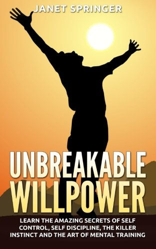 9781514335093: Unbreakable Willpower: Learn The Amazing Secrets Of Self Control, Self Discipline, The Killer Instinct And The Art Of Mental Training