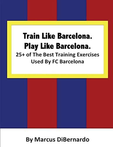 9781514335840: Train Like Barcelona.Play Like Barcelona.: 25+ of The Best Training Exercises Used By FC Barcelona.