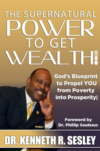 The Supernatural Power To Get Wealth: God's Blueprint to Propel YOU From Poverty Into ...