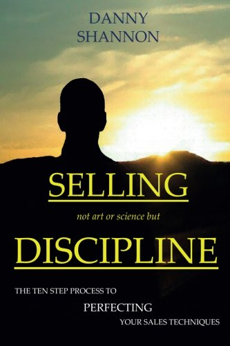 9781514336281: Selling not art or science but Discipline: The ten step process to perfecting your sale techniques (Sales Series) (Volume 1)