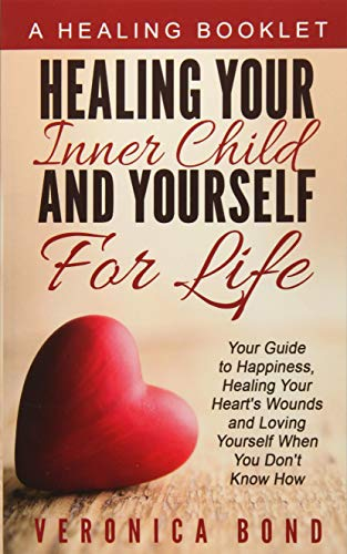 Healing Your Inner Child and Yourself For Life: Your Guide to Happiness, Healing Your Heart's ...