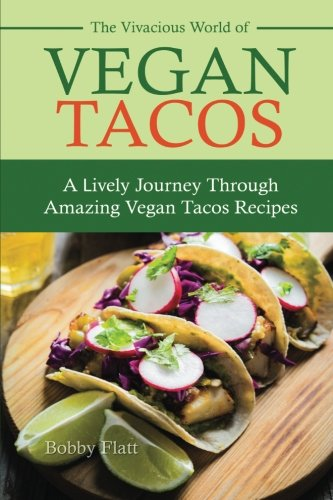 The Vivacious World of Vegan Tacos: A Lively Journey through Amazing Vegan Tacos Recipes: Bobby ...