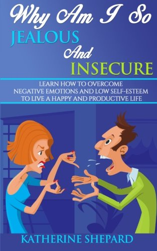 9781514347393: Why am I so Jealous and Insecure: Learn How to Overcome Negative Emotions and Low Self-esteem to live a Happy and Productive Life
