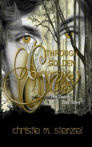 Through Golden Eyes: The Occuli, Zias' Story: Mrs Christie M Stenzel