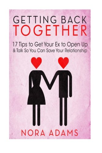 9781514361962: Getting Back Together: 17 Tips To Get Your Ex To Open Up & Talk So You Can Save Your Relationship