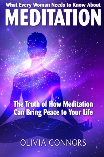 What Every Woman Needs to Know About Meditation: The Truth of How Meditation Can Bring Peace to ...
