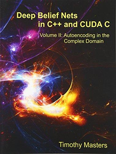 9781514365991: Deep Belief Nets in C++ and CUDA C: Volume II: Autoencoding in the Complex Domain (Volume 2)