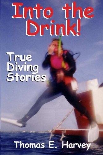 Into the Drink!: True Diving Stories: Thomas E Harvey