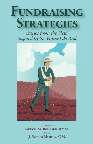 Fundraising Strategies: Stories from the Field Inspired by St. Vincent de Paul: Patricia M Bombard ...