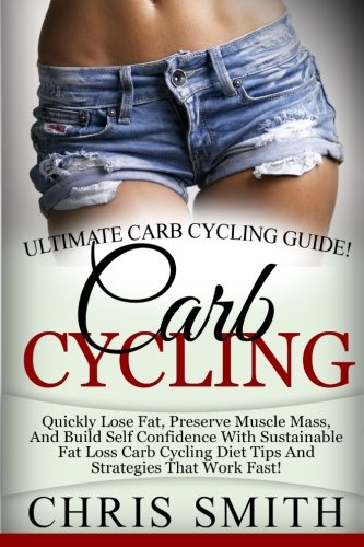 Carb Cycling - Chris Smith: Ultimate Carb Cycling Guide! Quickly Lose Fat, Preserve Muscle Mass, ...