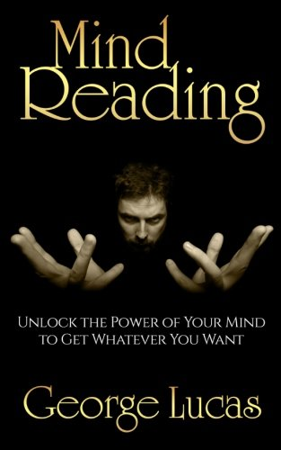Mind Reading-Unlock the Power of Your Mind to get whatever you want: George Lucas