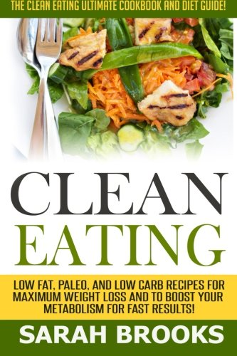 Clean Eating - Sarah Brooks: The Clean Eating Ultimate Cookbook And Diet Guide! Low Fat, Paleo, And...