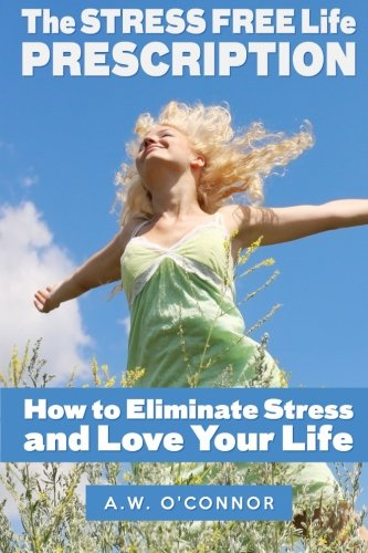 The Stress Free Life Prescription: How to Eliminate Stress and Love Your Life: A W O'Connor