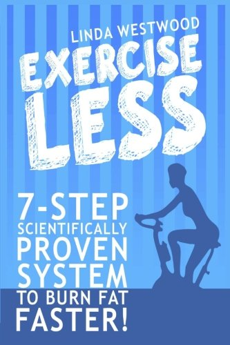 9781514375129: Exercise Less: 7-Step Scientifically Proven System To Burn Fat Faster!
