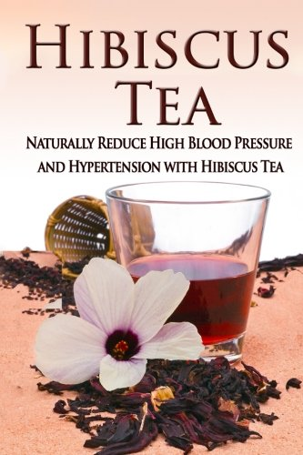 Hibiscus Tea: Naturally Reduce High Blood Pressure and Hypertension with Hibiscus Tea (Essential ...