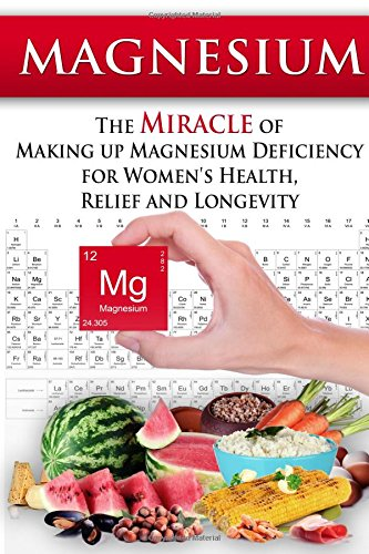 9781514375648: Magnesium: The Miracle of Making up Magnesium Deficiency for Women's Health, Relief and Longevity (Essential Oils, aromatherapy, alternative cures, holistic cures)