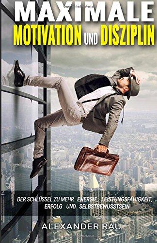 9781514376966: Maximale Motivation und Disziplin: Der Schlüssel zu mehr Energie, Leistungsfähigkeit, Erfolg und Selbstbewusstsein (Motivation, Energie, ... Disziplin, Produktivitt, Positives Denken)